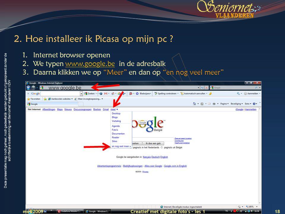 Deze presentatie mag noch geheel, noch gedeeltelijk worden gebruikt of gekopieerd zonder de schriftelijke toestemming van Seniornet Vlaanderen VZW 18 Creatief met digitale foto s – les 1 mei 2009 2.Hoe installeer ik Picasa op mijn pc .
