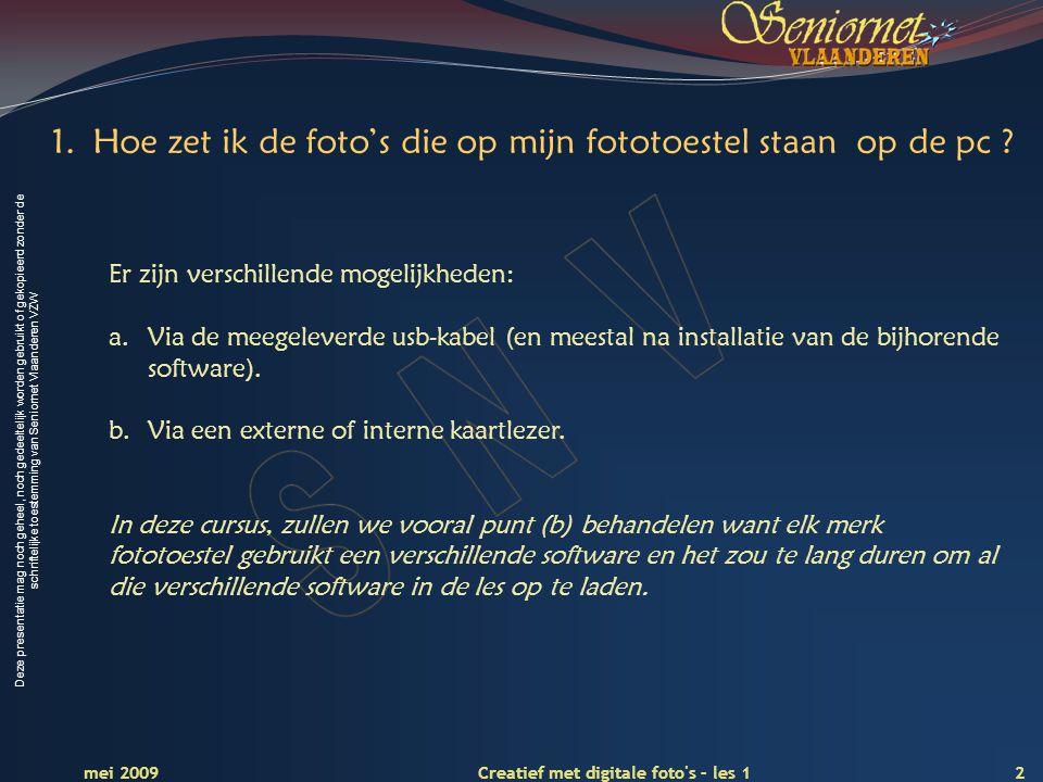 Deze presentatie mag noch geheel, noch gedeeltelijk worden gebruikt of gekopieerd zonder de schriftelijke toestemming van Seniornet Vlaanderen VZW 2 Creatief met digitale foto s – les 1 mei 2009 1.Hoe zet ik de foto's die op mijn fototoestel staan op de pc .