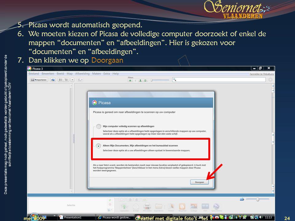 Deze presentatie mag noch geheel, noch gedeeltelijk worden gebruikt of gekopieerd zonder de schriftelijke toestemming van Seniornet Vlaanderen VZW 24 Creatief met digitale foto s – les 1 mei 2009 5.Picasa wordt automatisch geopend.