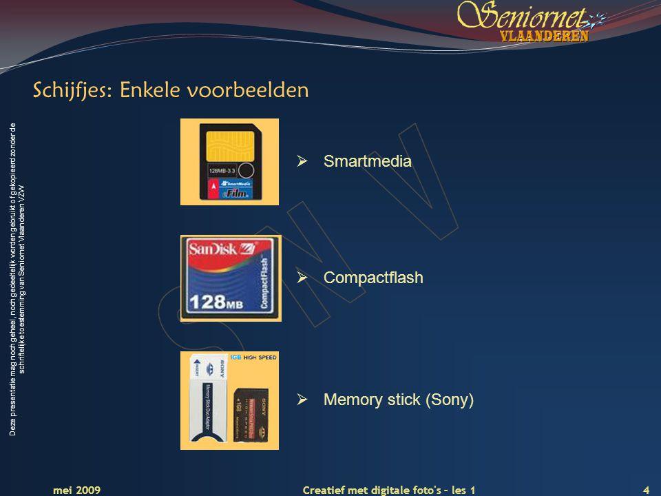 Deze presentatie mag noch geheel, noch gedeeltelijk worden gebruikt of gekopieerd zonder de schriftelijke toestemming van Seniornet Vlaanderen VZW 4 Creatief met digitale foto s – les 1 mei 2009 Schijfjes: Enkele voorbeelden  Smartmedia  Compactflash  Memory stick (Sony)