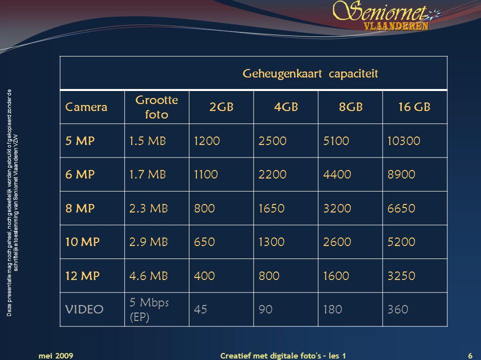 Deze presentatie mag noch geheel, noch gedeeltelijk worden gebruikt of gekopieerd zonder de schriftelijke toestemming van Seniornet Vlaanderen VZW 6 Creatief met digitale foto s – les 1 mei 2009 Geheugenkaart capaciteit Camera Grootte foto 2GB4GB8GB16 GB 5 MP1.5 MB12002500510010300 6 MP1.7 MB1100220044008900 8 MP2.3 MB800165032006650 10 MP2.9 MB650130026005200 12 MP4.6 MB40080016003250 VIDEO 5 Mbps (EP) 4590180360