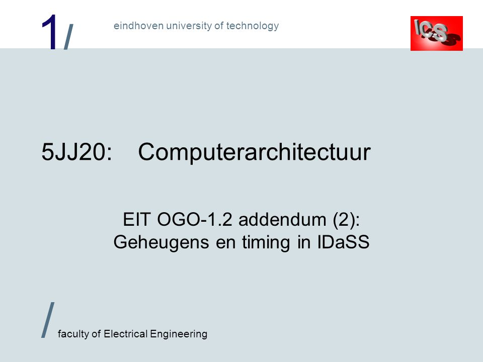 1/1/ / faculty of Electrical Engineering eindhoven university of technology 5JJ20:Computerarchitectuur EIT OGO-1.2 addendum (2): Geheugens en timing in IDaSS