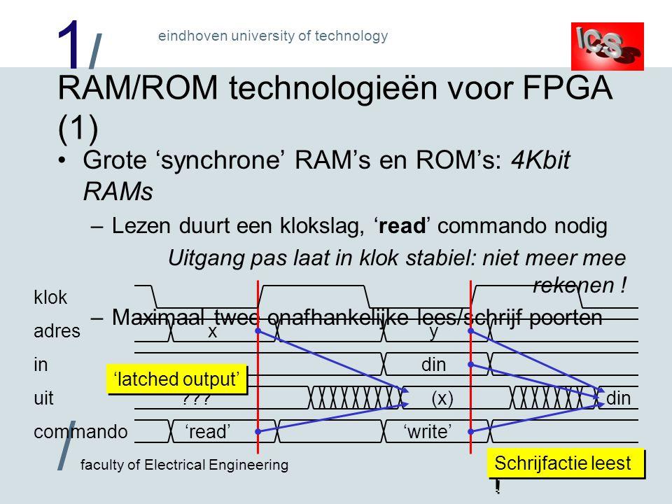 1/1/ / faculty of Electrical Engineering eindhoven university of technology RAM/ROM technologieën voor FPGA (2) Kleine 'asynchrone' RAM's en ROM's: in 'CLB's –Uitgang volgt adres direct, geen commando's nodig –Duur in logica, grotere versies (> 16 woorden) traag –RAM heet 'register file': set genummerde registers 'write' py din (p) klok adres in uit commando q (q)(y)=di n (y) 1,5 port register file: 1 lees/schijf + 1 'read-only' poort