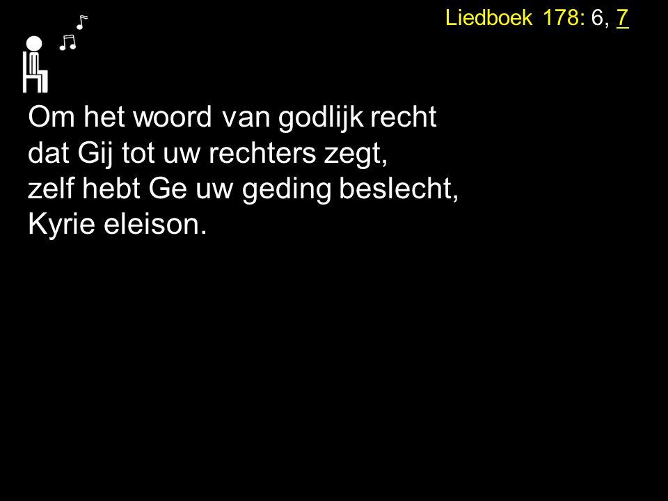 Liedboek 178: 6, 7 Om het woord van godlijk recht dat Gij tot uw rechters zegt, zelf hebt Ge uw geding beslecht, Kyrie eleison.