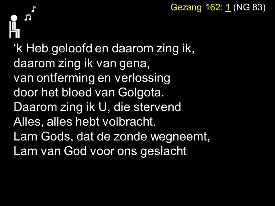 Gezang 162: 1 (NG 83) 'k Heb geloofd en daarom zing ik, daarom zing ik van gena, van ontferming en verlossing door het bloed van Golgota. Daarom zing