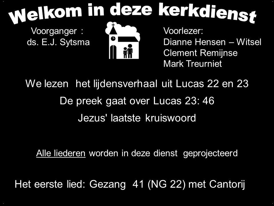 We lezen het lijdensverhaal uit Lucas 22 en 23 De preek gaat over Lucas 23: 46 Jezus' laatste kruiswoord.... Alle liederen worden in deze dienst gepro