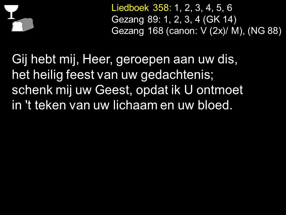 Liedboek 358: 1, 2, 3, 4, 5, 6 Gezang 89: 1, 2, 3, 4 (GK 14) Gezang 168 (canon: V (2x)/ M), (NG 88) Gij hebt mij, Heer, geroepen aan uw dis, het heili