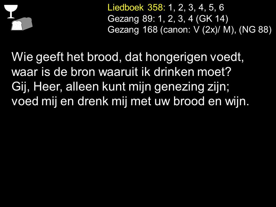 Liedboek 358: 1, 2, 3, 4, 5, 6 Gezang 89: 1, 2, 3, 4 (GK 14) Gezang 168 (canon: V (2x)/ M), (NG 88) Wie geeft het brood, dat hongerigen voedt, waar is