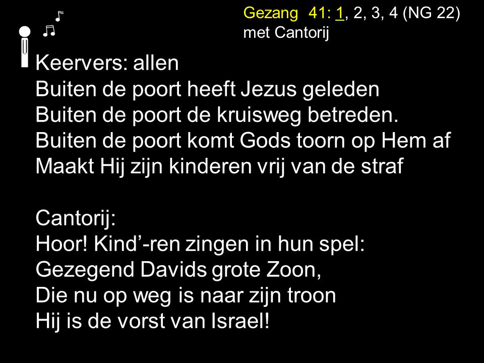 Gezang 41: 1, 2, 3, 4 (NG 22) met Cantorij Keervers: allen Buiten de poort heeft Jezus geleden Buiten de poort de kruisweg betreden. Buiten de poort k