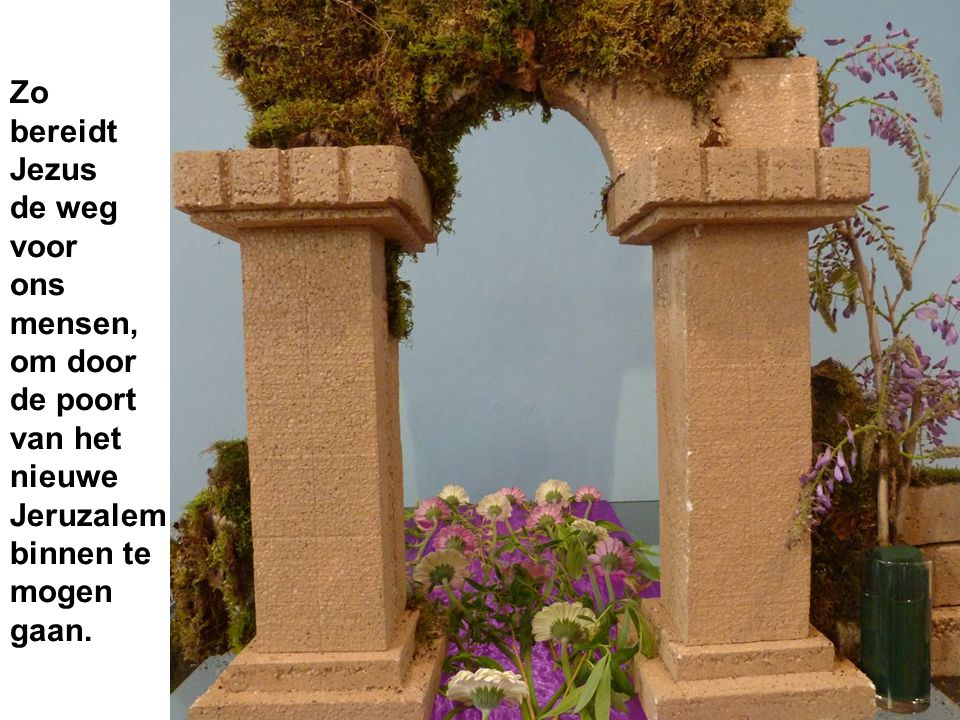 Zo bereidt Jezus de weg voor ons mensen, om door de poort van het nieuwe Jeruzalem binnen te mogen gaan.