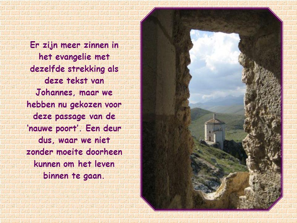Ik ben de deur: wanneer iemand door Mij binnenkomt zal hij gered worden; hij zal in en uit lopen, en hij zal weidegrond vinden. Johannes 10,9.