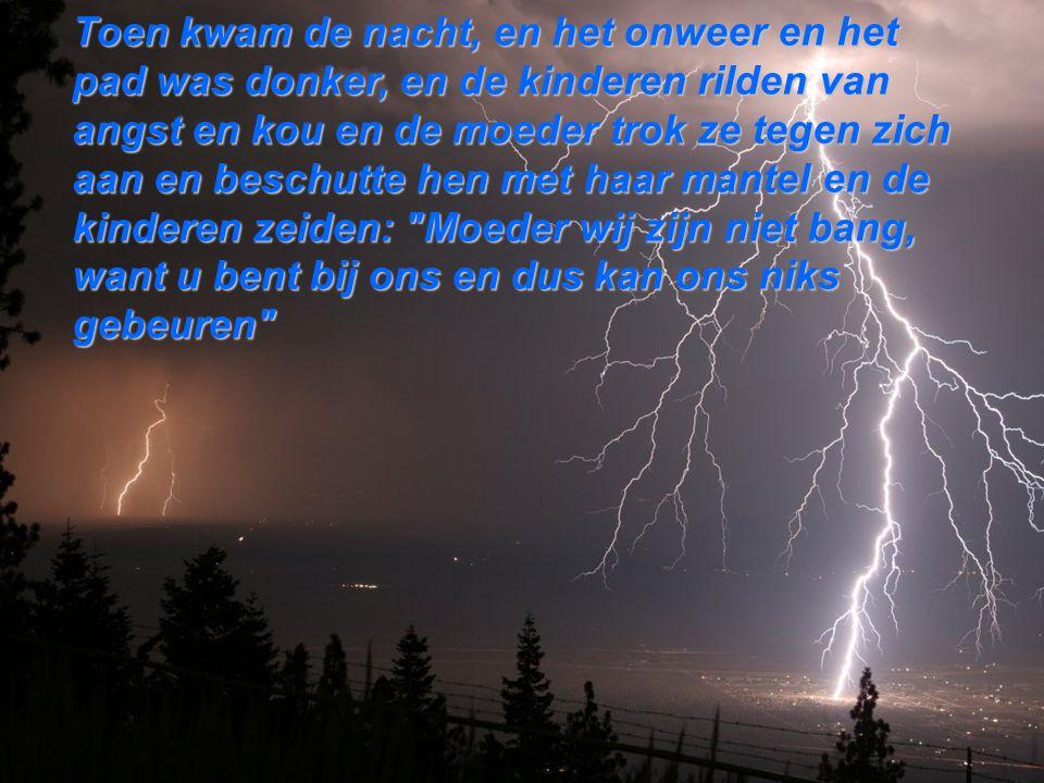 Toen kwam de nacht, en het onweer en het pad was donker, en de kinderen rilden van angst en kou en de moeder trok ze tegen zich aan en beschutte hen met haar mantel en de kinderen zeiden: Moeder wij zijn niet bang, want u bent bij ons en dus kan ons niks gebeuren