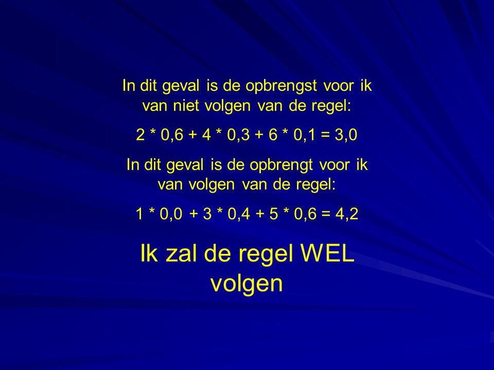 In dit geval is de opbrengst voor ik van niet volgen van de regel: 2 * 0,6 + 4 * 0,3 + 6 * 0,1 = 3,0 In dit geval is de opbrengt voor ik van volgen van de regel: 1 * 0,0 + 3 * 0,4 + 5 * 0,6 = 4,2 Ik zal de regel WEL volgen