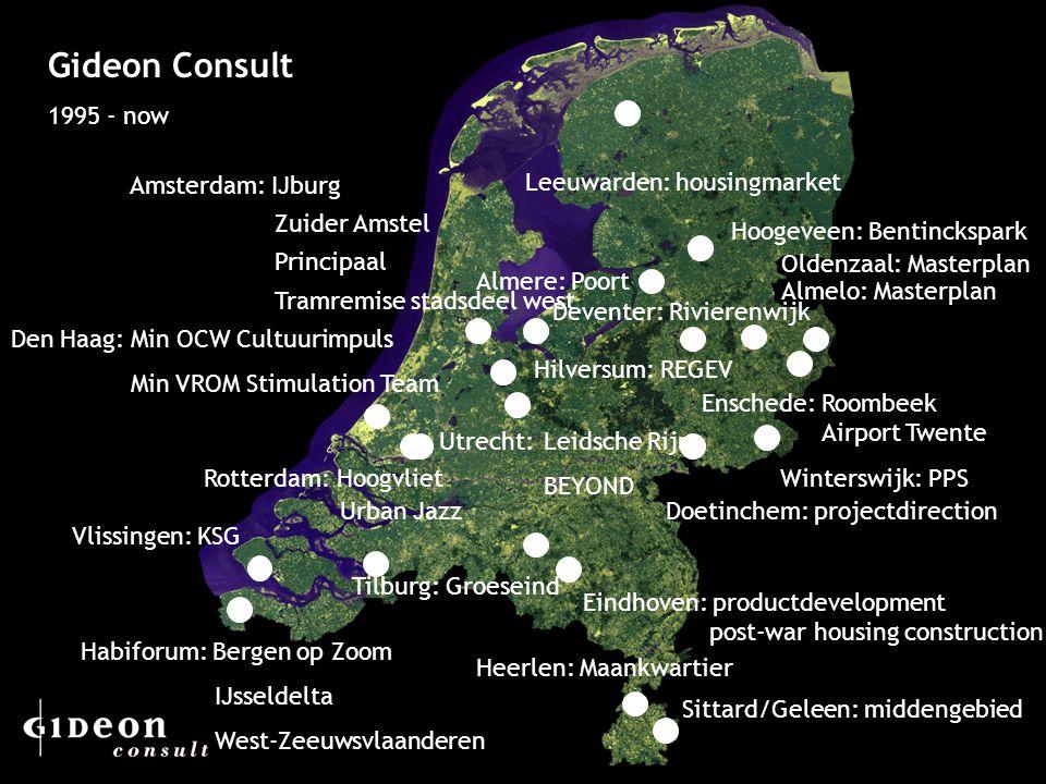 4 Gideon Consult 1995 - now Leeuwarden: housingmarket Sittard/Geleen: middengebied Heerlen: Maankwartier Vlissingen: KSG Amsterdam: IJburg Zuider Amstel Principaal Tramremise stadsdeel west Almere: Poort Enschede: Roombeek Airport Twente Rotterdam: Hoogvliet Utrecht:Leidsche Rijn BEYOND Urban Jazz Habiforum: Bergen op Zoom IJsseldelta West-Zeeuwsvlaanderen Oldenzaal: Masterplan Almelo: Masterplan Doetinchem: projectdirection Winterswijk: PPS Den Haag: Min OCW Cultuurimpuls Min VROM Stimulation Team Hilversum: REGEV Eindhoven: productdevelopment post-war housing construction Hoogeveen: Bentinckspark Tilburg: Groeseind Deventer: Rivierenwijk