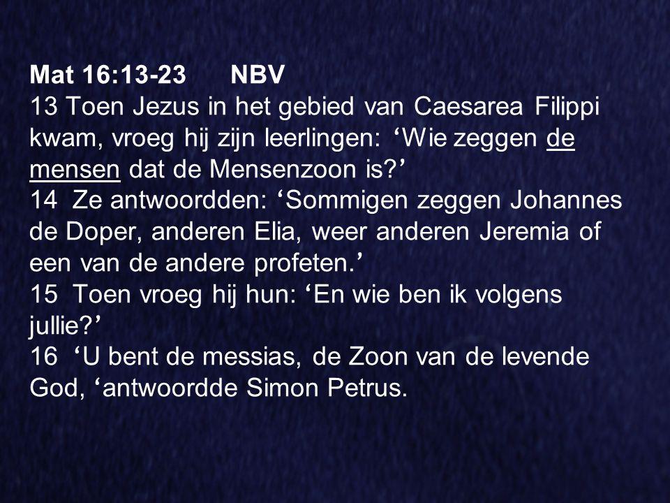 Mat 16:13-23NBV 13 Toen Jezus in het gebied van Caesarea Filippi kwam, vroeg hij zijn leerlingen: ' Wie zeggen de mensen dat de Mensenzoon is? ' 14 Ze