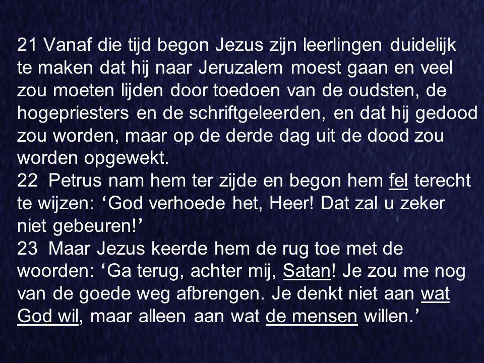 21 Vanaf die tijd begon Jezus zijn leerlingen duidelijk te maken dat hij naar Jeruzalem moest gaan en veel zou moeten lijden door toedoen van de oudst