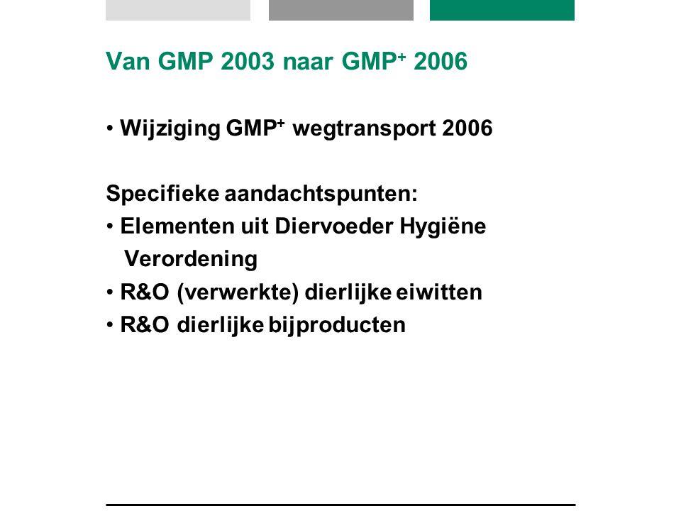 Van GMP 2003 naar GMP + 2006 Wijziging GMP + wegtransport 2006 Specifieke aandachtspunten: Elementen uit Diervoeder Hygiëne Verordening R&O (verwerkte