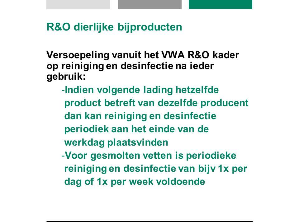 R&O dierlijke bijproducten Versoepeling vanuit het VWA R&O kader op reiniging en desinfectie na ieder gebruik: -Indien volgende lading hetzelfde produ