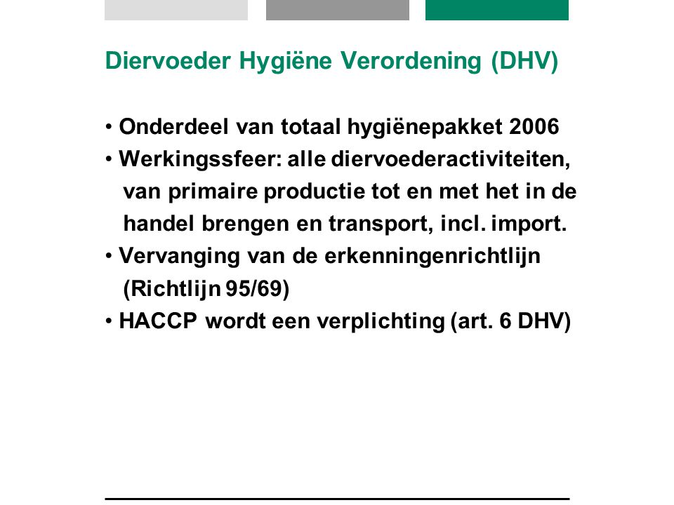 Diervoeder Hygiëne Verordening (DHV) Onderdeel van totaal hygiënepakket 2006 Werkingssfeer: alle diervoederactiviteiten, van primaire productie tot en