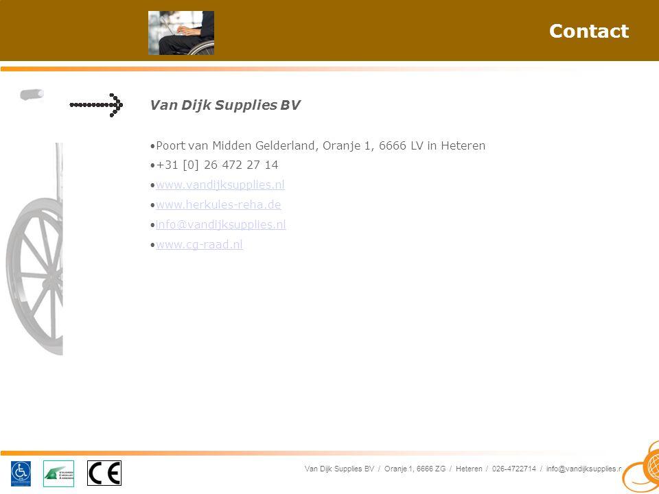 Van Dijk Supplies BV / Oranje 1, 6666 ZG / Heteren / 026-4722714 / info@vandijksupplies.nl Contact Van Dijk Supplies BV Poort van Midden Gelderland, Oranje 1, 6666 LV in Heteren +31 [0] 26 472 27 14 www.vandijksupplies.nl www.herkules-reha.de info@vandijksupplies.nl www.cg-raad.nl