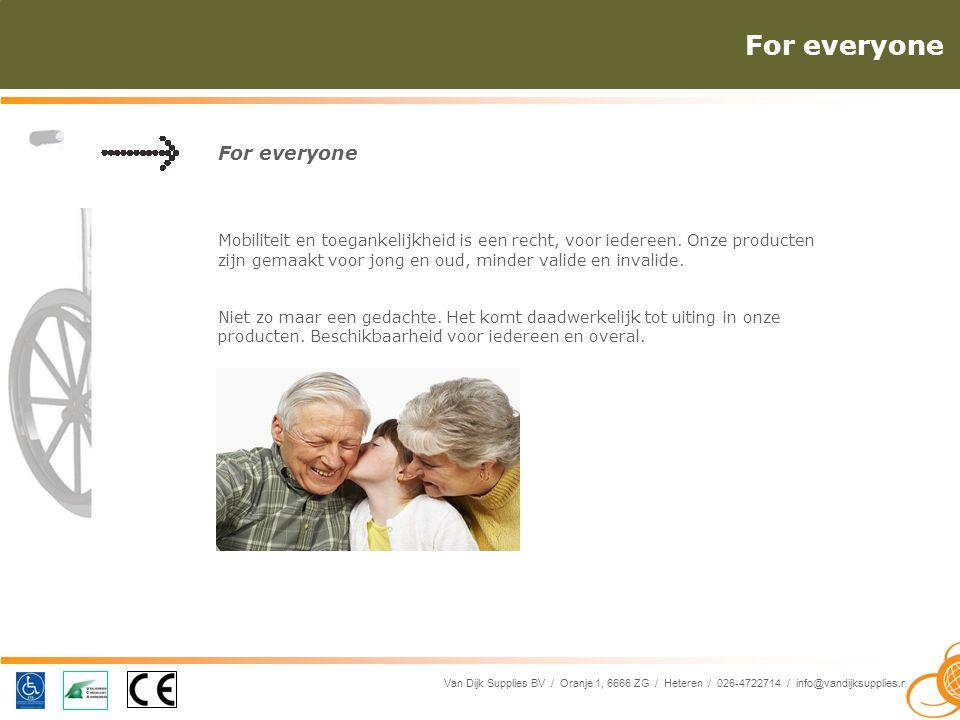Van Dijk Supplies BV / Oranje 1, 6666 ZG / Heteren / 026-4722714 / info@vandijksupplies.nl For everyone Mobiliteit en toegankelijkheid is een recht, voor iedereen.