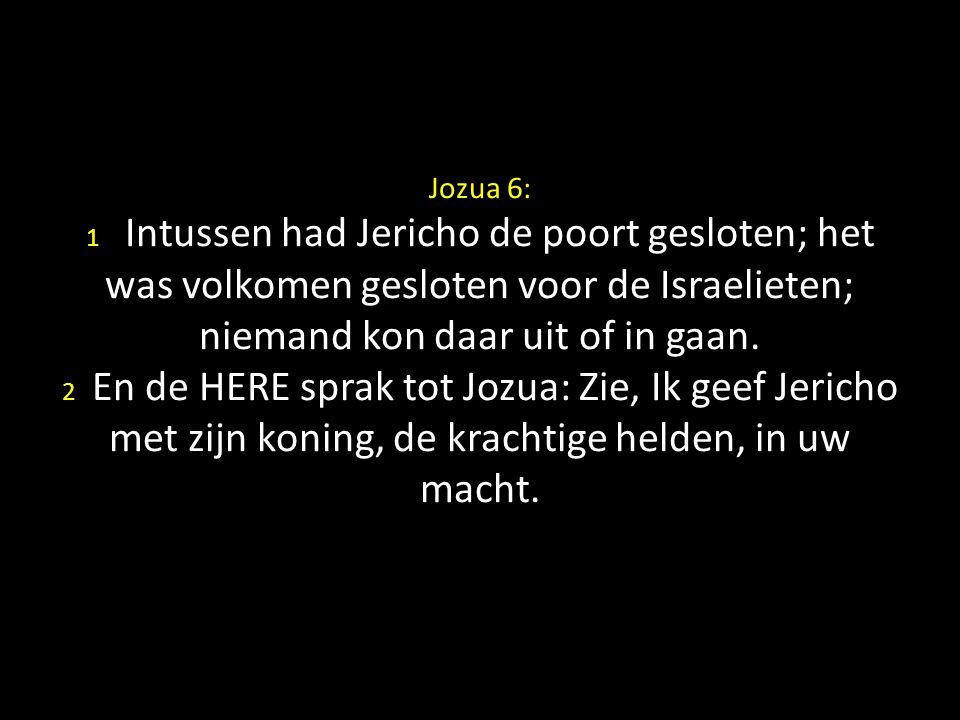 Jozua 6: 1 Intussen had Jericho de poort gesloten; het was volkomen gesloten voor de Israelieten; niemand kon daar uit of in gaan.