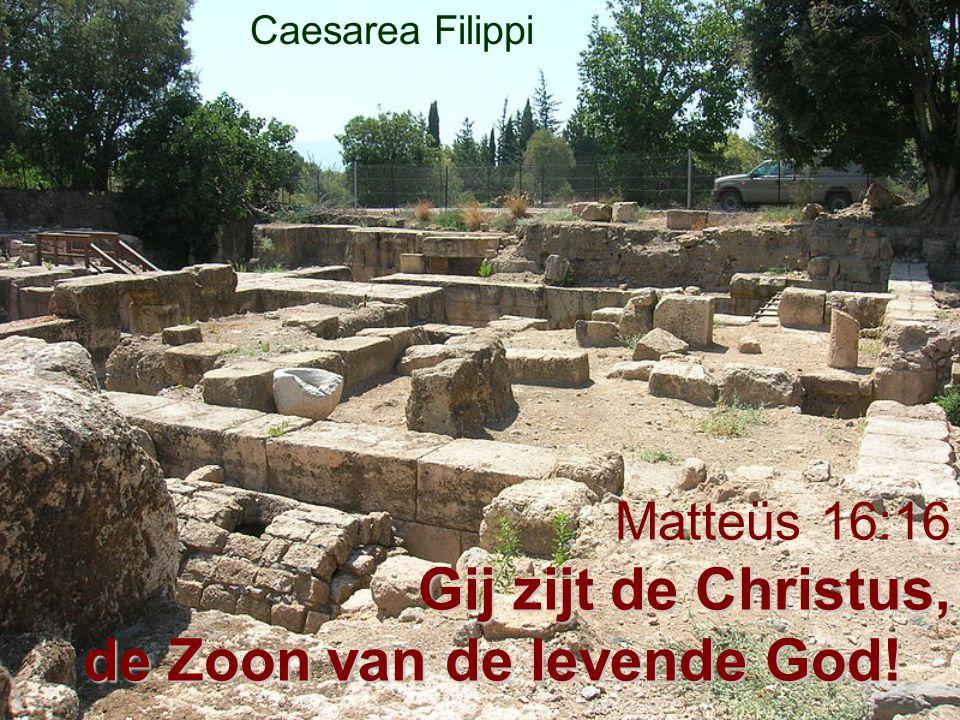 Gij zijt de Christus, de Zoon van de levende God! Matteüs 16:16 Gij zijt de Christus, de Zoon van de levende God! Caesarea Filippi