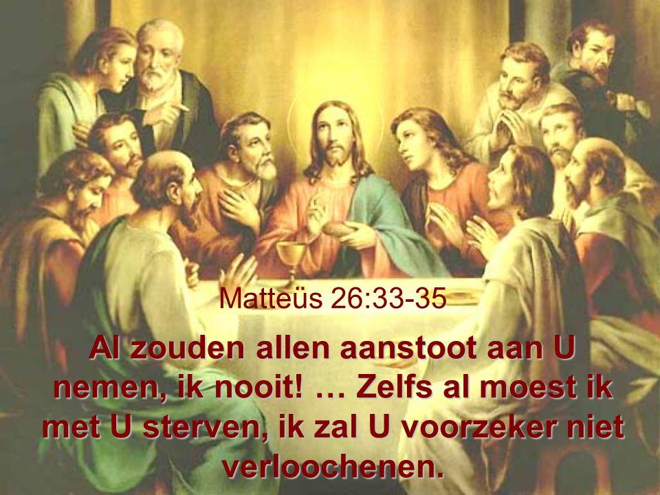 Al zouden allen aanstoot aan U nemen, ik nooit! … Zelfs al moest ik met U sterven, ik zal U voorzeker niet verloochenen. Matteüs 26:33-35 Al zouden al