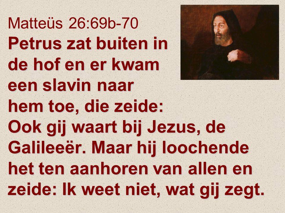 Petrus zat buiten in de hof en er kwam een slavin naar hem toe, die zeide: Ook gij waart bij Jezus, de Galileeër. Maar hij loochende het ten aanhoren