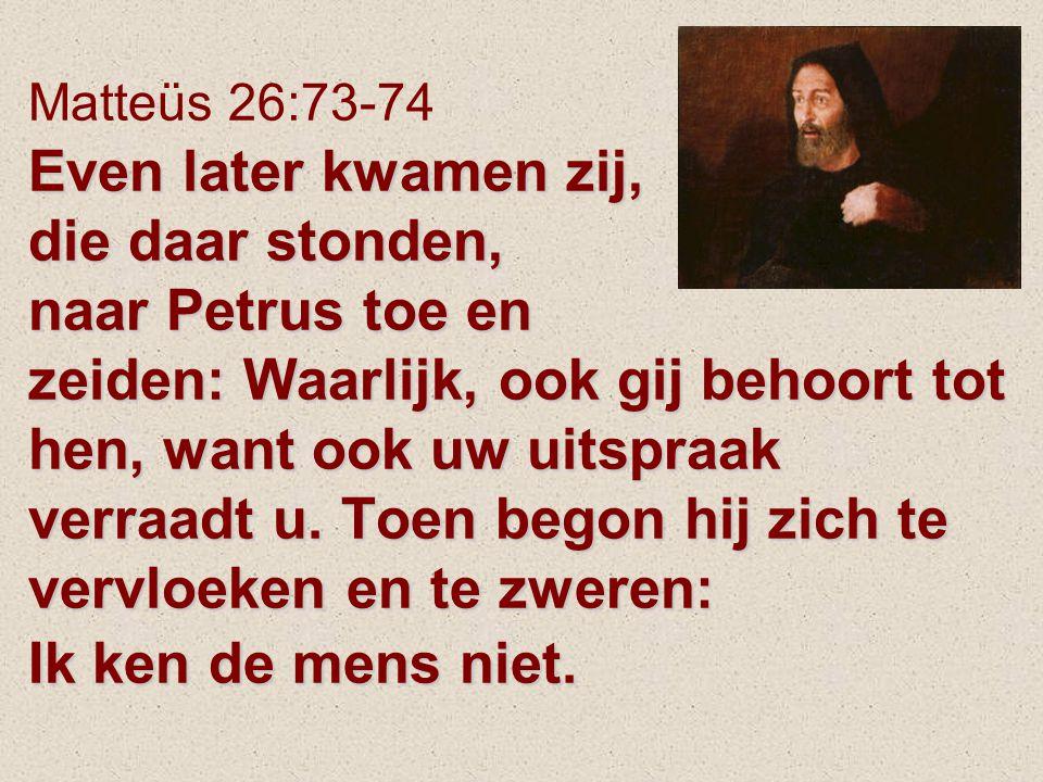 Even later kwamen zij, die daar stonden, naar Petrus toe en zeiden: Waarlijk, ook gij behoort tot hen, want ook uw uitspraak verraadt u.