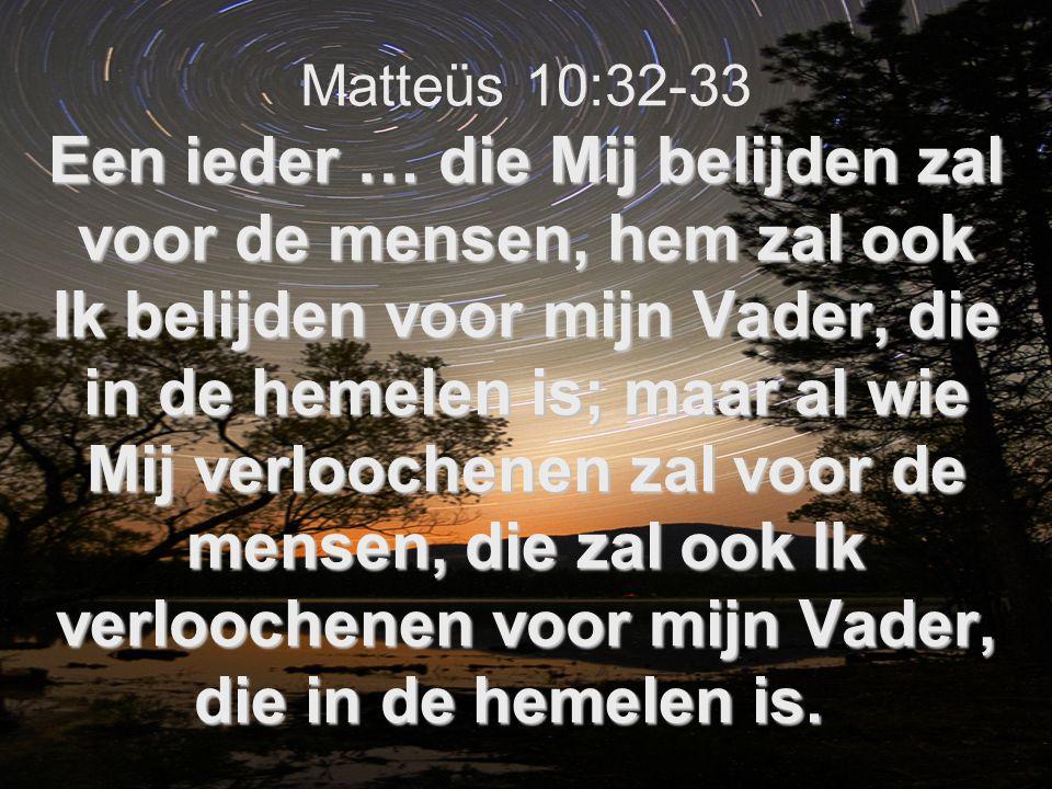 Een ieder … die Mij belijden zal voor de mensen, hem zal ook Ik belijden voor mijn Vader, die in de hemelen is; maar al wie Mij verloochenen zal voor