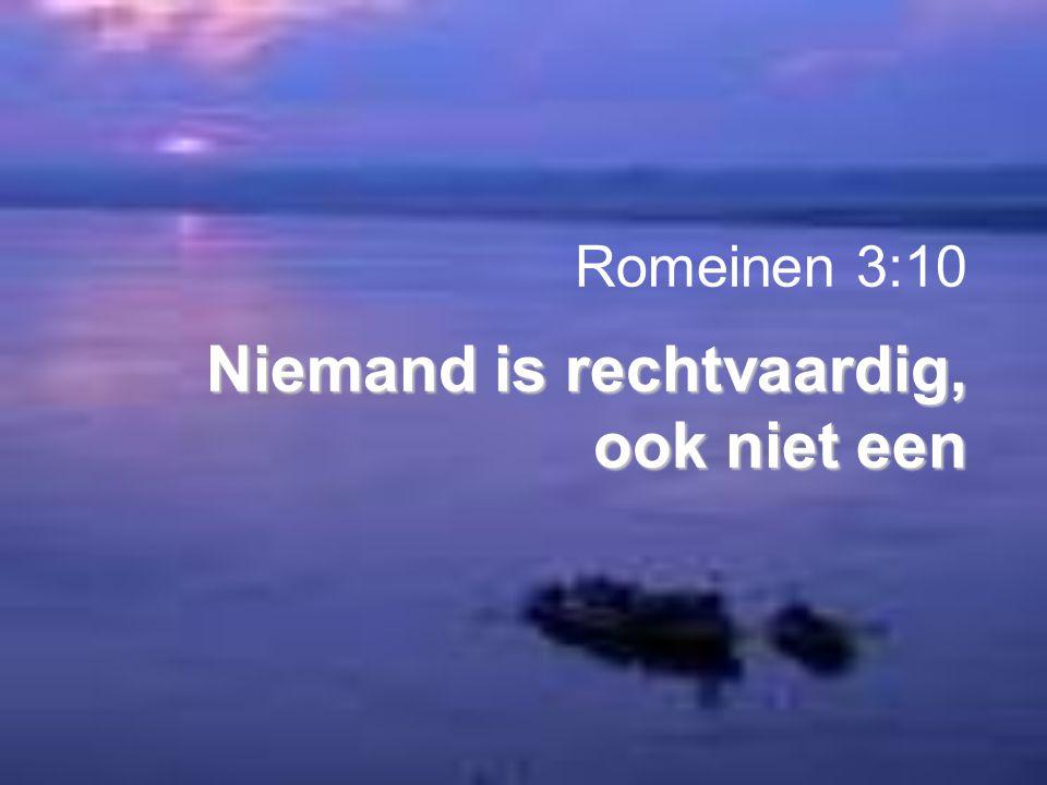 Niemand is rechtvaardig, ook niet een Romeinen 3:10 Niemand is rechtvaardig, ook niet een