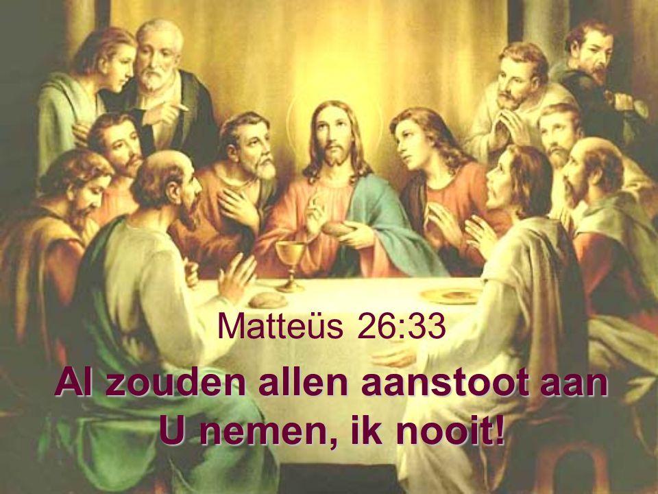 Al zouden allen aanstoot aan U nemen, ik nooit! Matteüs 26:33 Al zouden allen aanstoot aan U nemen, ik nooit!