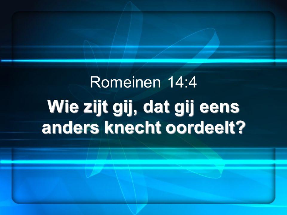 Wie zijt gij, dat gij eens anders knecht oordeelt? Romeinen 14:4 Wie zijt gij, dat gij eens anders knecht oordeelt?
