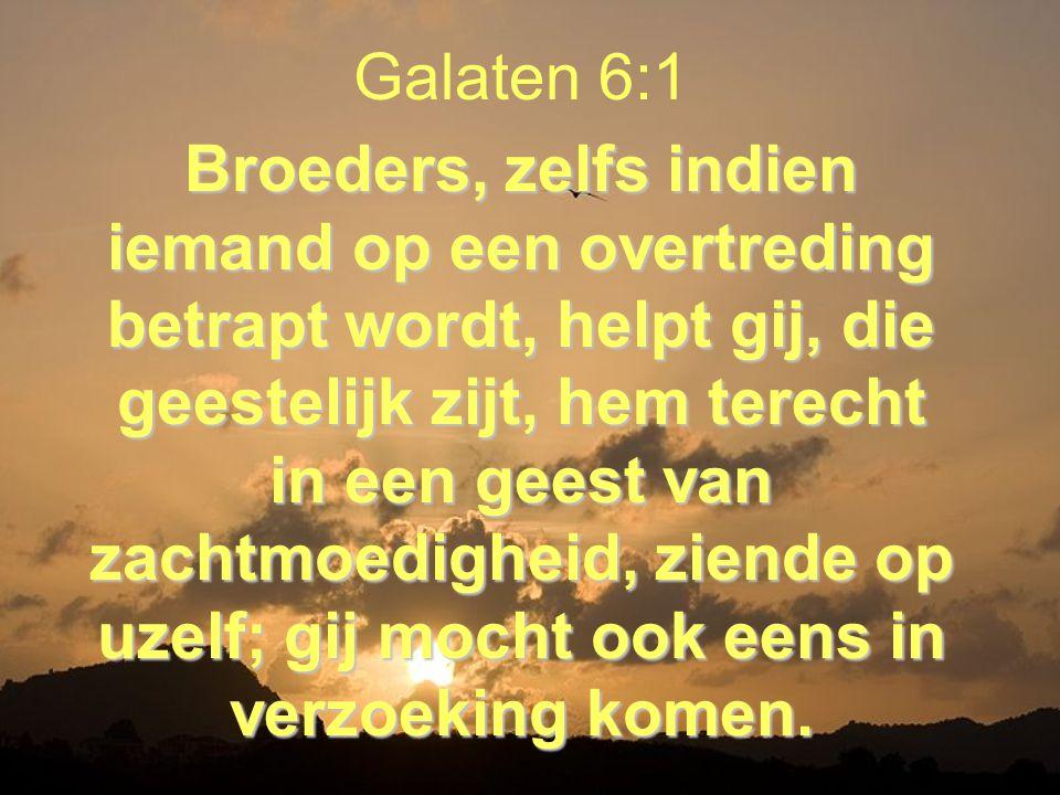 Broeders, zelfs indien iemand op een overtreding betrapt wordt, helpt gij, die geestelijk zijt, hem terecht in een geest van zachtmoedigheid, ziende op uzelf; gij mocht ook eens in verzoeking komen.
