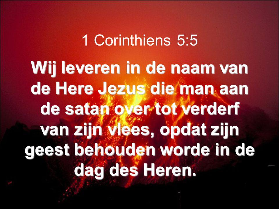 Wij leveren in de naam van de Here Jezus die man aan de satan over tot verderf van zijn vlees, opdat zijn geest behouden worde in de dag des Heren.