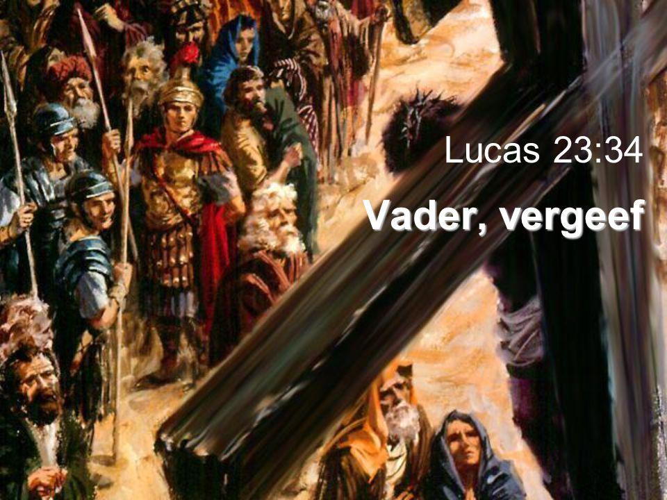 Vader, vergeef Lucas 23:34 Vader, vergeef