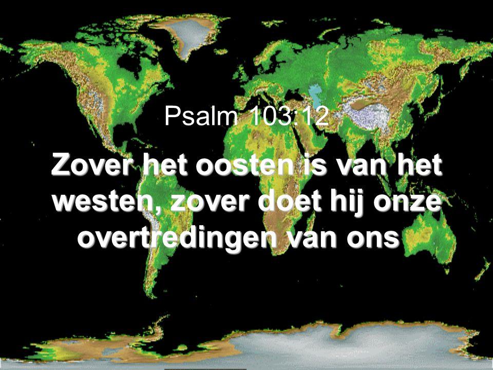 Zover het oosten is van het westen, zover doet hij onze overtredingen van ons Psalm 103:12 Zover het oosten is van het westen, zover doet hij onze overtredingen van ons