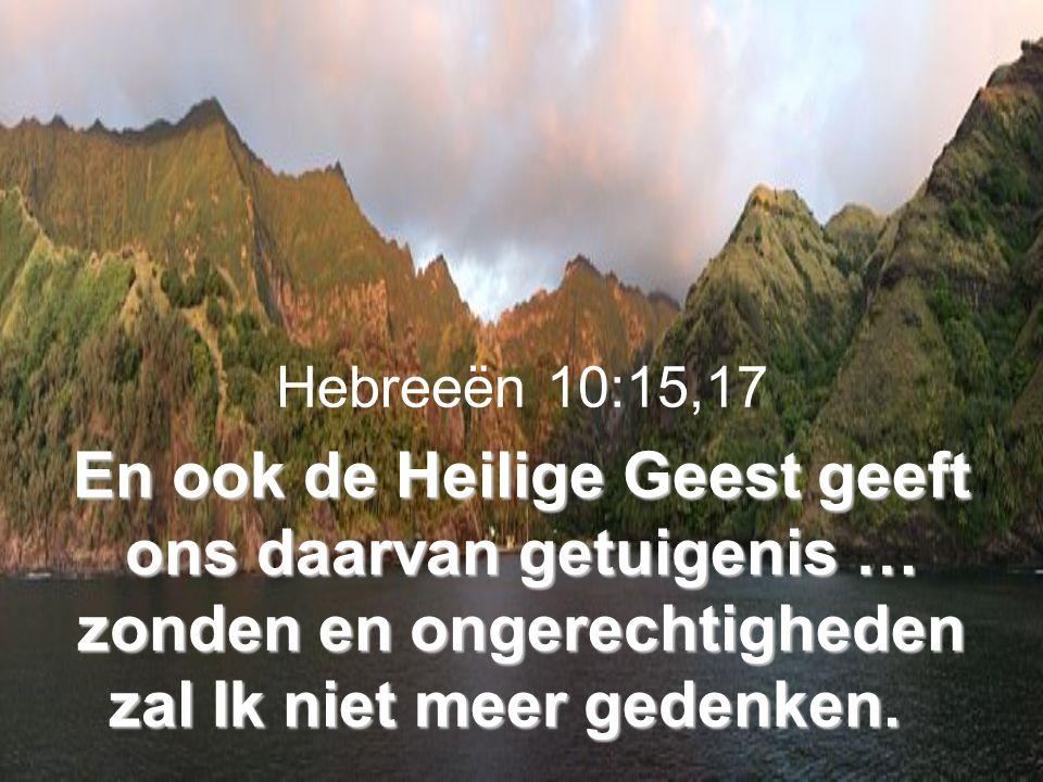 En ook de Heilige Geest geeft ons daarvan getuigenis … zonden en ongerechtigheden zal Ik niet meer gedenken. Hebreeën 10:15,17 En ook de Heilige Geest