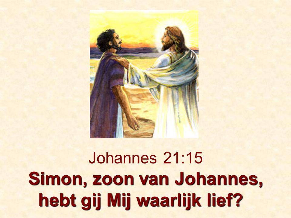 Simon, zoon van Johannes, hebt gij Mij waarlijk lief? Johannes 21:15 Simon, zoon van Johannes, hebt gij Mij waarlijk lief?