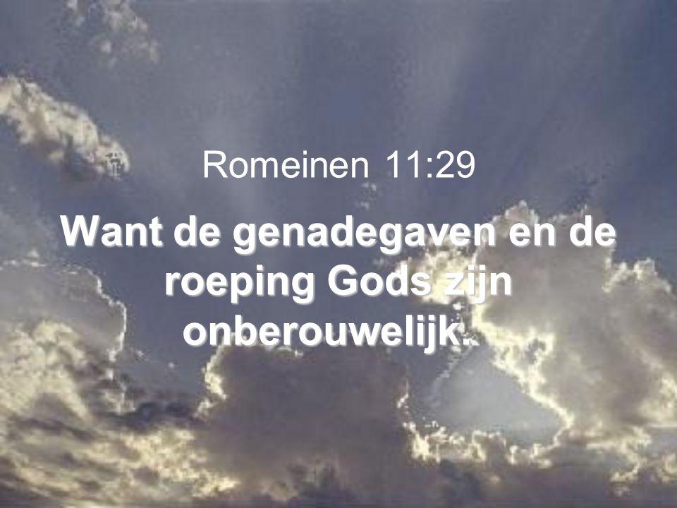 Want de genadegaven en de roeping Gods zijn onberouwelijk. Romeinen 11:29 Want de genadegaven en de roeping Gods zijn onberouwelijk.