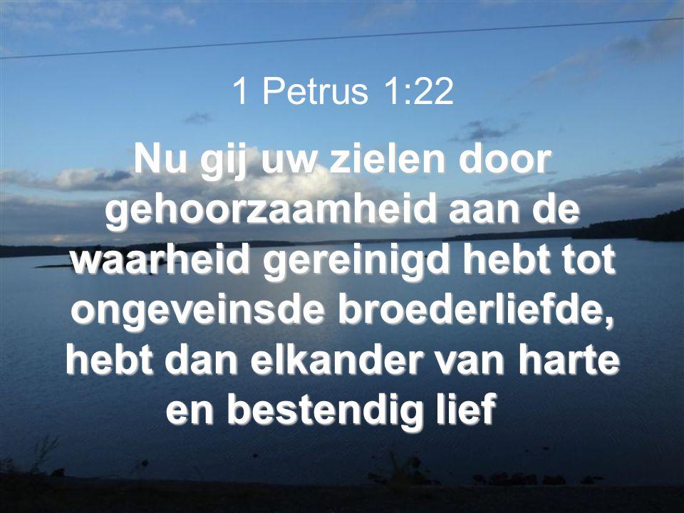 Nu gij uw zielen door gehoorzaamheid aan de waarheid gereinigd hebt tot ongeveinsde broederliefde, hebt dan elkander van harte en bestendig lief 1 Petrus 1:22 Nu gij uw zielen door gehoorzaamheid aan de waarheid gereinigd hebt tot ongeveinsde broederliefde, hebt dan elkander van harte en bestendig lief