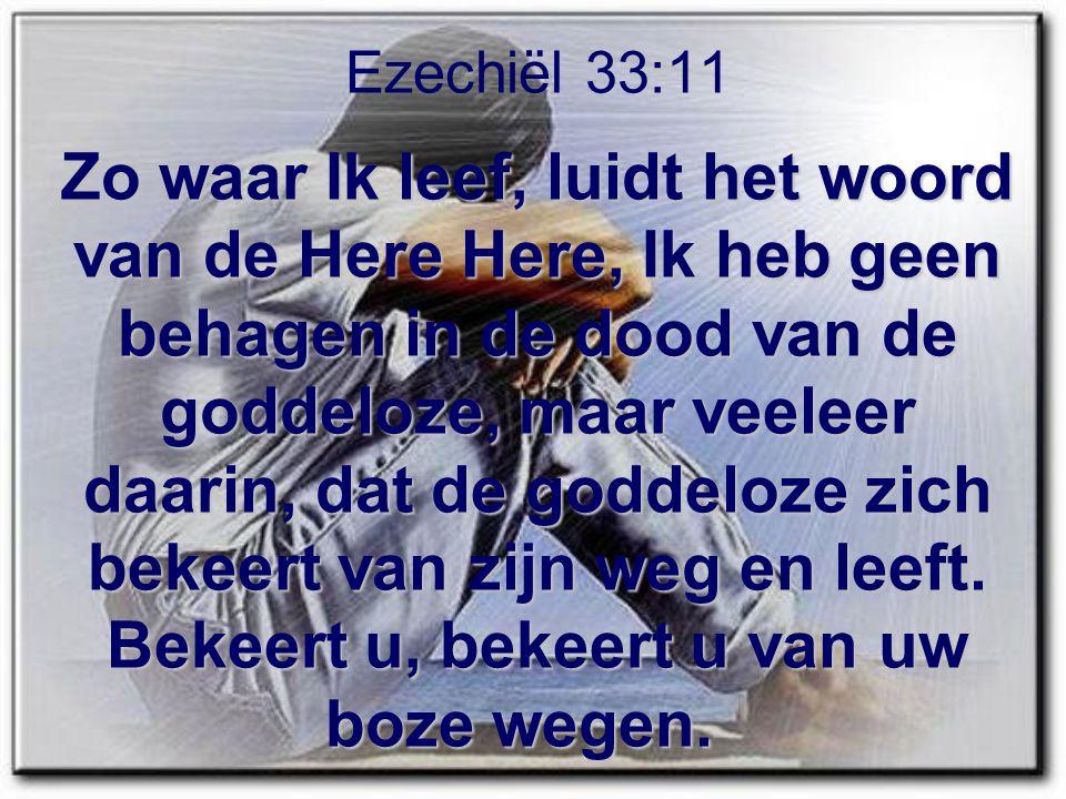 Zo waar Ik leef, luidt het woord van de Here Here, Ik heb geen behagen in de dood van de goddeloze, maar veeleer daarin, dat de goddeloze zich bekeert