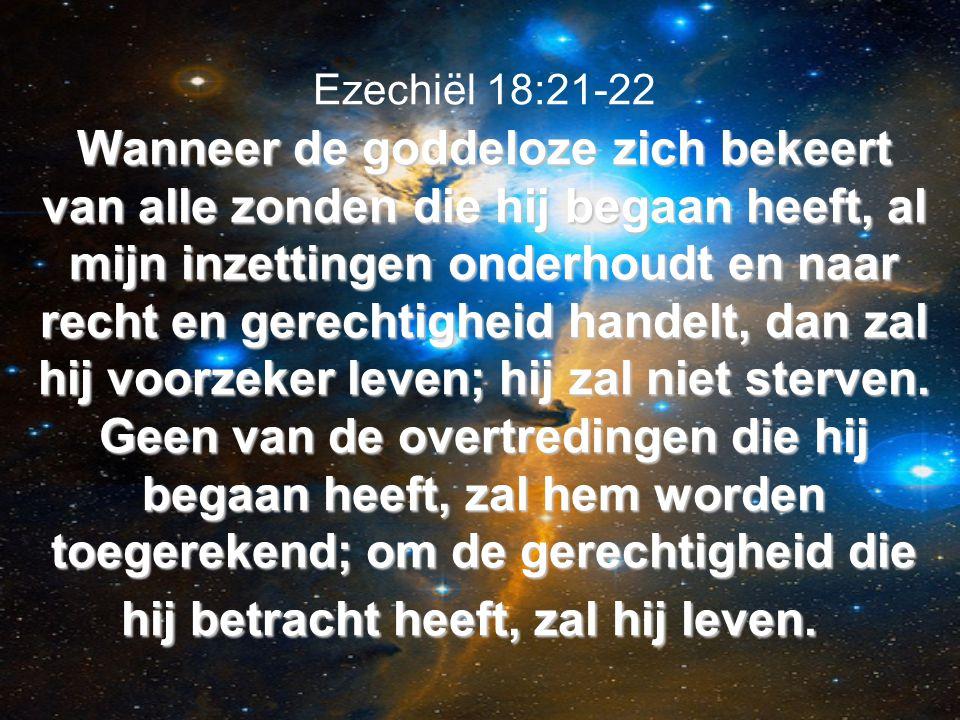Wanneer de goddeloze zich bekeert van alle zonden die hij begaan heeft, al mijn inzettingen onderhoudt en naar recht en gerechtigheid handelt, dan zal hij voorzeker leven; hij zal niet sterven.