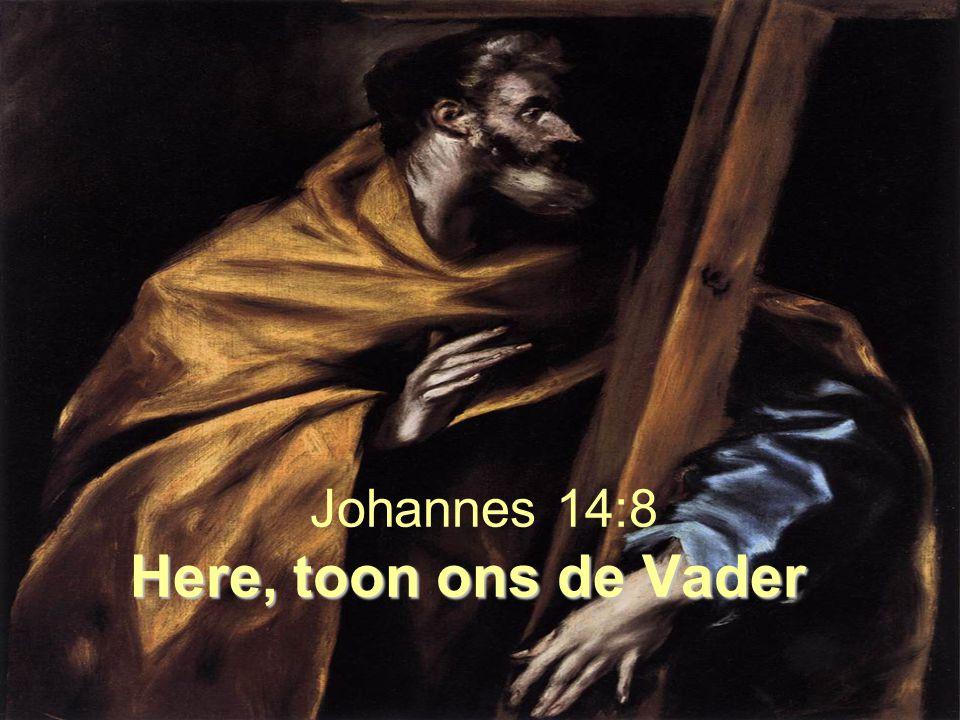 Here, toon ons de Vader Johannes 14:8 Here, toon ons de Vader