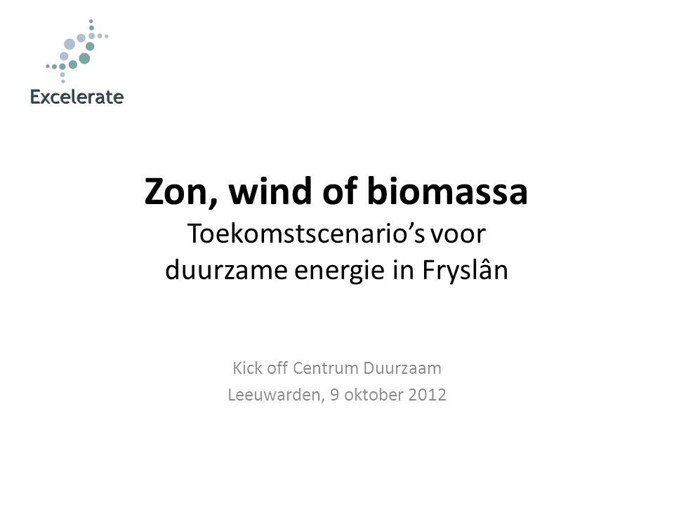 Zon, wind of biomassa Toekomstscenario's voor duurzame energie in Fryslân Kick off Centrum Duurzaam Leeuwarden, 9 oktober 2012