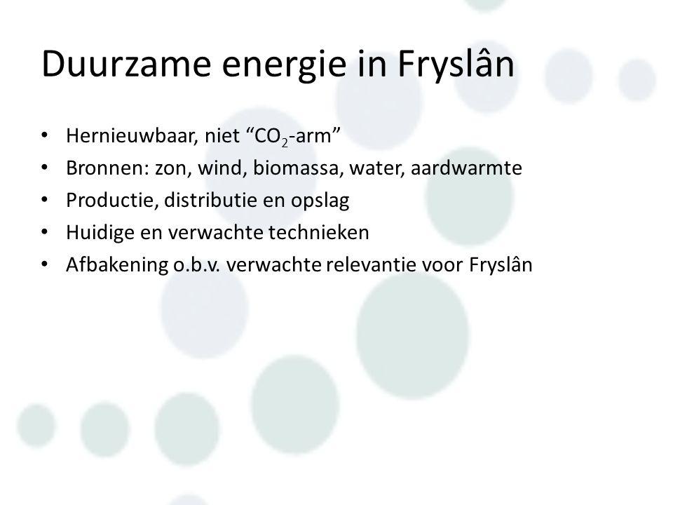 Duurzame energie in Fryslân Hernieuwbaar, niet CO 2 -arm Bronnen: zon, wind, biomassa, water, aardwarmte Productie, distributie en opslag Huidige en verwachte technieken Afbakening o.b.v.