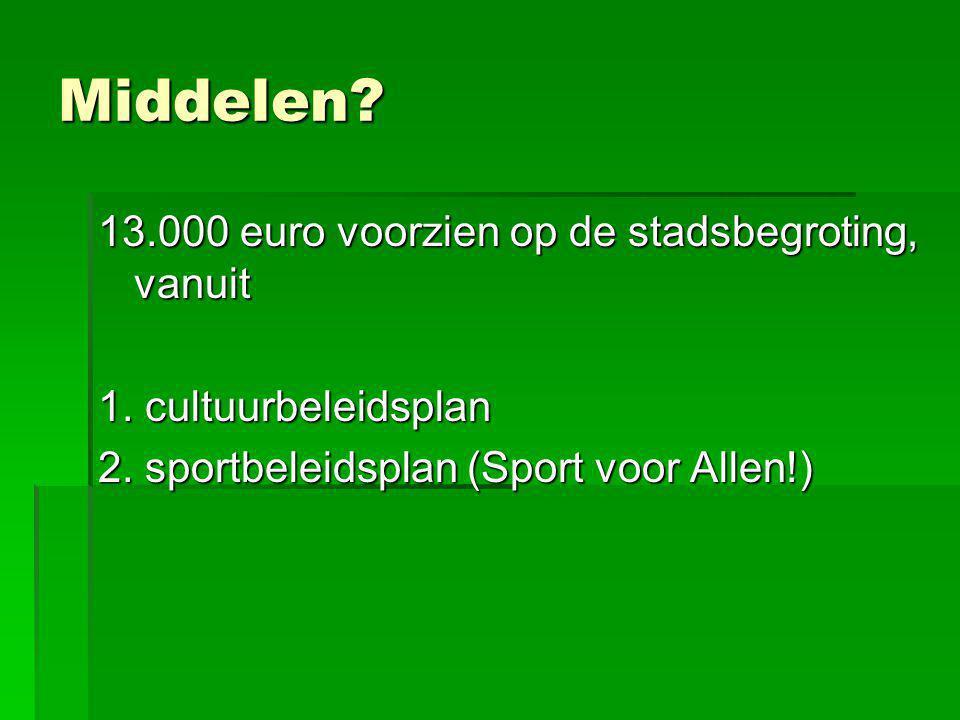 Middelen? 13.000 euro voorzien op de stadsbegroting, vanuit 1. cultuurbeleidsplan 2. sportbeleidsplan (Sport voor Allen!)