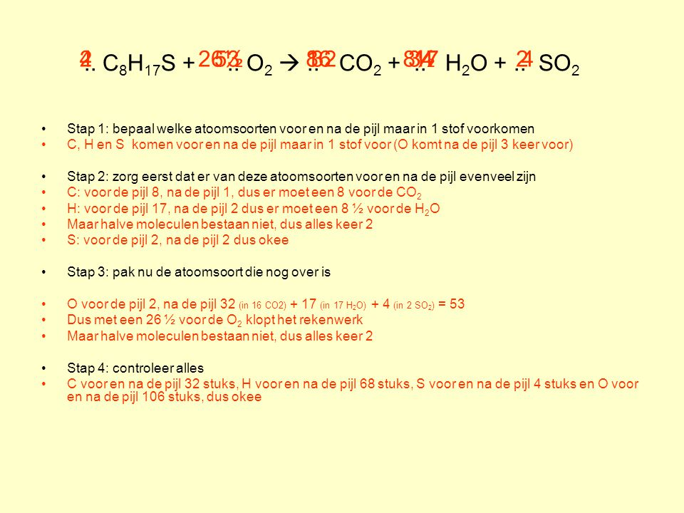 .. C 8 H 17 S +.. O 2 .. CO 2 +.. H 2 O +.. SO 2 Stap 1: bepaal welke atoomsoorten voor en na de pijl maar in 1 stof voorkomen C, H en S komen voor e
