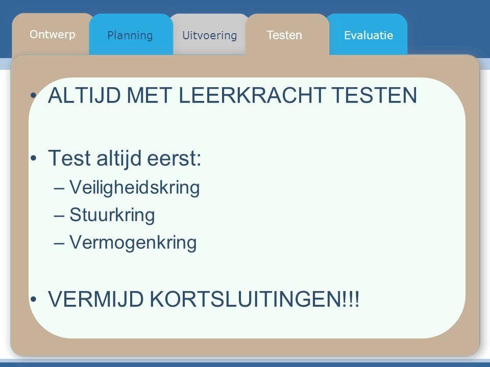 Testen Planning Ontwerp UitvoeringEvaluatie ALTIJD MET LEERKRACHT TESTEN Test altijd eerst: –Veiligheidskring –Stuurkring –Vermogenkring VERMIJD KORTSLUITINGEN!!!